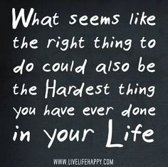 What seems like the right thing to do could also be the hardest thing you have ever done in your life.