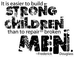 It's easier to build strong children than to repair broken men. - Frederick Douglass