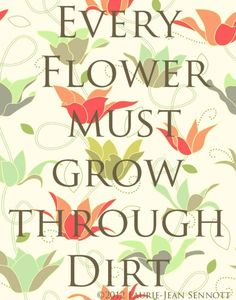 Every flower must grow through dirt. #quote
