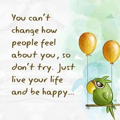 You can't change how people feel about you, so don't try. Just live your life and be happy. #quote
