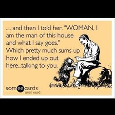 Ecard the women, man of the house quotes, ecard, woman power, funni, a frame, dog houses, funny quotes, true stories