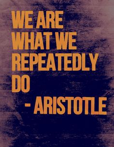 By doing what you need to do and repeating it, you become who you are.