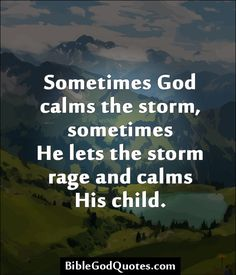 Sometimes God calms the storm, sometimes He lets the storm rage and calms His child.
