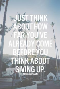 Just think about how far you've already come before you think about giving up.