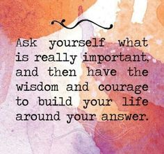 ask yourself what is really important, and then have the wisdom and courage to build your life around your answer.