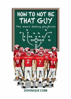 How to Not be That Guy: The Men's Dating Playbook by Dominique Cobb, http://www.amazon.com/dp/B00K23LP3Q/ref=cm_sw_r_pi_dp_XupCtb17K80QW Check out my Friend Dom and her two new books!! :-)