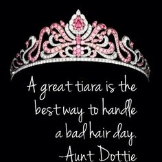 A great tiara is the best way to handle a bad hair day. ~Aunt Dottie quotes