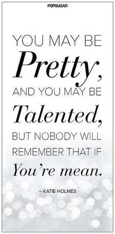 You may be pretty and you may be talented, but nobody will remember that if you're mean - Katie Holmes