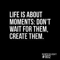 moment is now quote, cool quotes about life, motivation quotes, quote life, life is about moments, creat moment, creat memori, life is about the moments