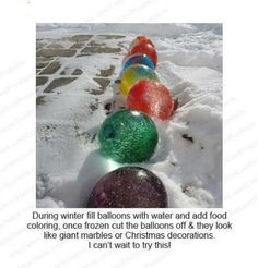 1) during winter fill baloons w/water and food color.   2) Place outside  3) once completely frozen remove the balloon and you get Giant Frozen water marble decorations!!!
