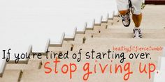 If you are tired of starting over, stop giving up!