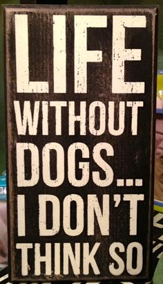 Life without a dog, don't think so!