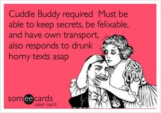 Cuddle Buddy required Must be able to keep secrets, be felixable, and have own transport, also responds to drunk horny texts asap. / Flirting Ecard / someecards.com (lol,sex,someecards,cuddles,men,funny,drunk)