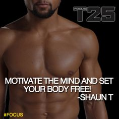 Motivate your mind, and set your body free! And most importantly, #FOCUS! #FocusT25 #PushPlay #GetItDone  http://bit.ly/GETFOCUST25 shaun t t25, fit guru
