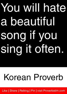 You will hate a beautiful song if you sing it often. - Korean Proverb #proverbs #quotes