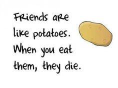 Friends are like potatoes.