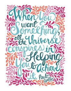 When you want something, all of the universe conspires in helping you to achieve it - Paulo Coehlo
