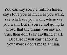 You can say sorry a million times, say I love you as much as you want, say whatever you want, whenever you want. But if you're not going to prove that the things you say are true, then don't say anything at all. Because if you can't show it, your words don't mean a thing.