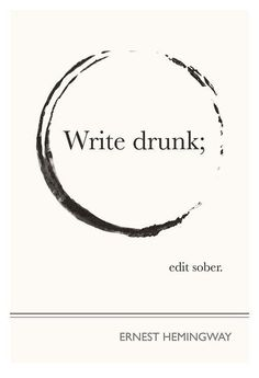 """Write drunk; edit sober"" - Ernest Hemingway"