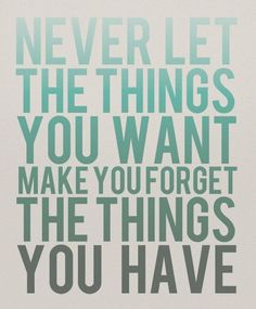 Never let things you want make you forget the things you have.