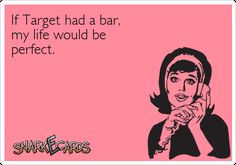 If Target had a bar, my life would be perfect. | Snarkecards @Amy Lyons Lyons Lyons Lyons Lyons Lyons Lyons Trankler