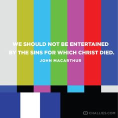 """We should not be entertained by the sins for which Christ died."" (John MacArthur)"
