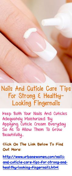Nails And Cuticle Care Tips For Strong & Healthy-Looking Fingernails - Keep Both Your Nails And Cuticles Adequately Moisturized By Applying Cuticle Cream Everyday So As To Allow Them To Grow Beautifully. Click On The Image Above To Read On And Find Out More...
