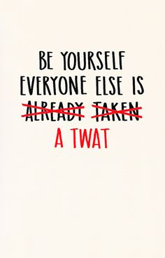 Be Yourself. Everyone Else is a Twat