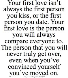 Your first love isn't always the first person you kiss, or the first person you date. Your first love is the person you will always compare everyone to. The person that you will never truly get over, even when you're convinced yourself you've moved on.