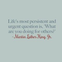 """Life's most persistent and urgent question is, 'What are you doing for others?'"" - Martin Luther King, Jr."
