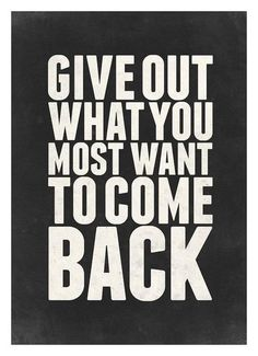 Give out what you most want to come back
