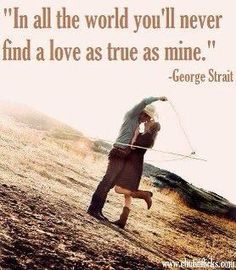 """In all the world you'll never find a love as true as mine"" George Strait"