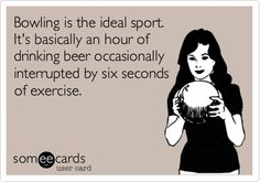 Bowling is the ideal sport. It's basically an hour of drinking beer occasionally interrupted by six seconds of exercise.