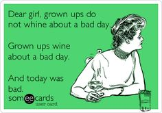 Funny Confession Ecard: Dear girl, grown ups do not whine about a bad day. Grown ups wine about a bad day. And today was bad.