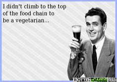 I didn't climb to the top  of the food chain to  be a vegetarian...