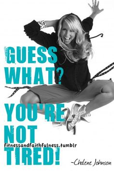 """Guess what? You're not tired!""  ~ Chalene Johnson, TurboFire"