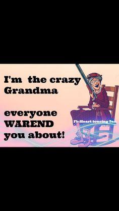 I guess I am the crazy grandma!