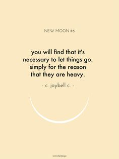you will find that it's necessary to let things go. simply for the reason that they are heavy // c. joybell c.