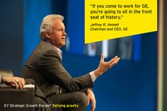 """When Immelt meets student recruits, he shows them the company's products and tells them, """"If you come to work for GE, you're going to sit in the front seat of history."""" Jeffrey R. Immelt, Chairman and CEO, at the EY Strategic Growth Forum®, November 13-17, 2013 Palm Springs, California. #businessquotes #people"""