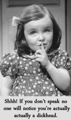Shhh!  Bahahaha!  Dickhead!!!