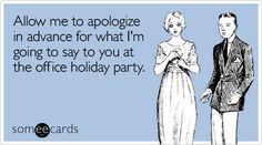 Allow me to apologize in advance for what I'm going to say to you at the office holiday party.