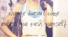 Change doesn't come unless you push yourself.