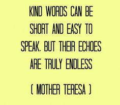 Kind words can be short and easy to speak but their echoes are truly endless. -- Mother Theresa