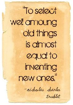 """""""To select well among old things is almost as  equal to inventing new ones."""""""