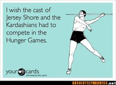 I wish the cast of Jersey Shore and the Kardashians had to compete in the Hunger Games.  LOL!