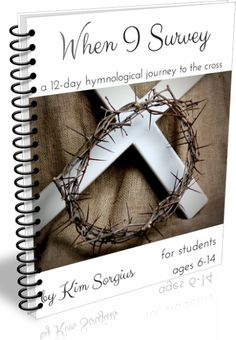 When I Survey: a 12-Day Hymnological Journey to the Cross. Easily customizable to fit the busy family's schedule! Perfect as a family study or elementary+ aged independent study. $