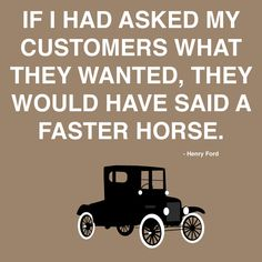 Si le hubiera preguntado a mis clientes que querían, seguro hubieran dicho un caballo mas veloz...