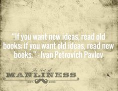 """If you want new ideas, read old books; if you want old ideas, read new books."" – Ivan Petrovich Pavlov"
