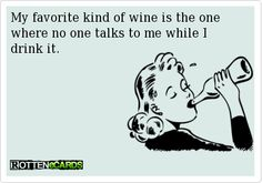 My favorite kind of wine is the one where no one talks to me while I drink it.