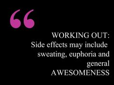 WORKING OUT:  Side effects may include   sweating, euphoria and general  AWESOMENESS